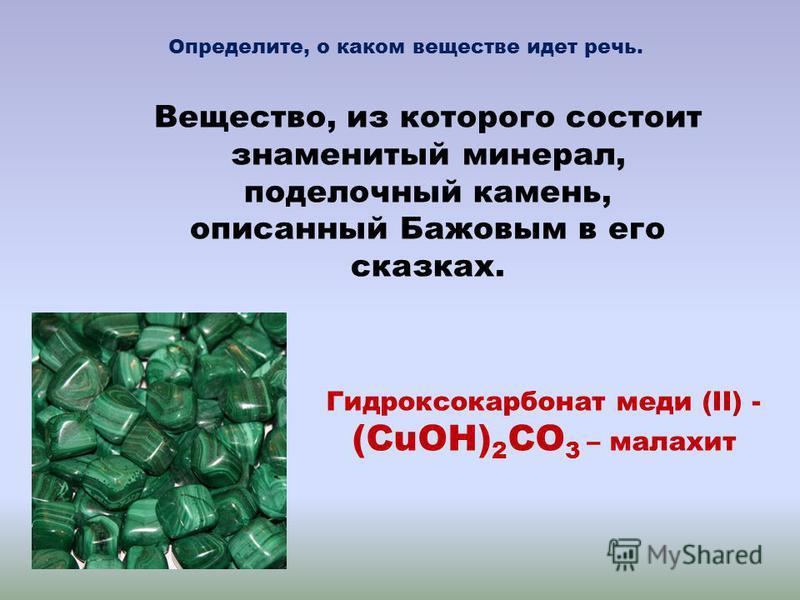 Вещество, из которого состоит знаменитый минерал, поделочный камень, описанный Бажовым в его сказках. Гидроксокарбонат меди (II) - (CuOH) 2 CO 3 – малахит Определите, о каком веществе идет речь.