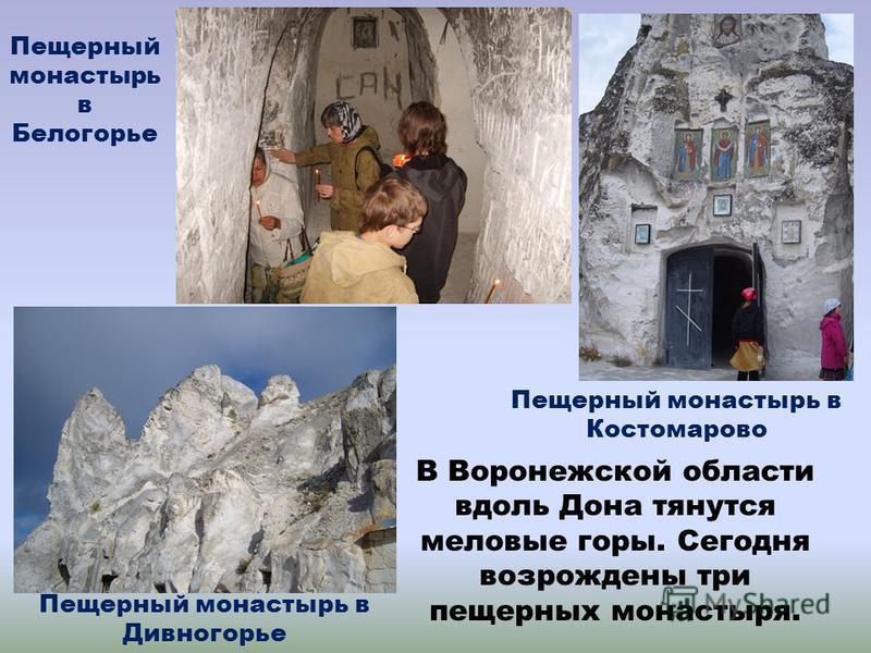 В Воронежской области вдоль Дона тянутся меловые горы. Сегодня возрождены три пещерных монастыря. Пещерный монастырь в Белогорье Пещерный монастырь в Костомарово Пещерный монастырь в Дивногорье