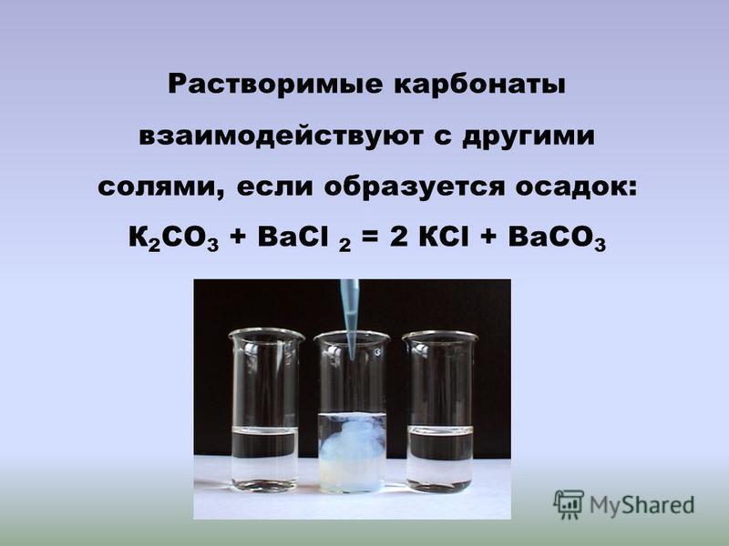 Растворимые карбонаты взаимодействуют с другими солями, если образуется осадок: К 2 СО 3 + ВаСl 2 = 2 КСl + ВаСО 3