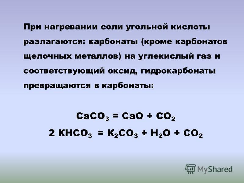 При нагревании соли угольной кислоты разлагаются: карбонаты (кроме карбонатов щелочных металлов) на углекислый газ и соответствующий оксид, гидрокарбонаты превращаются в карбонаты: СаСО 3 = СаО + СО 2 2 КНСО 3 = К 2 СО 3 + Н 2 О + СО 2