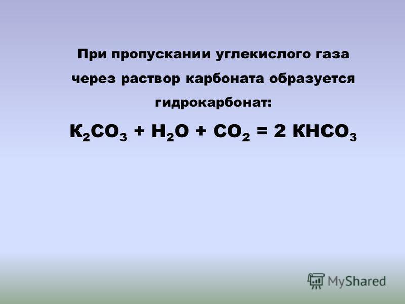 При пропускании углекислого газа через раствор карбоната образуется гидрокарбонат: К 2 СО 3 + Н 2 О + СО 2 = 2 КНСО 3