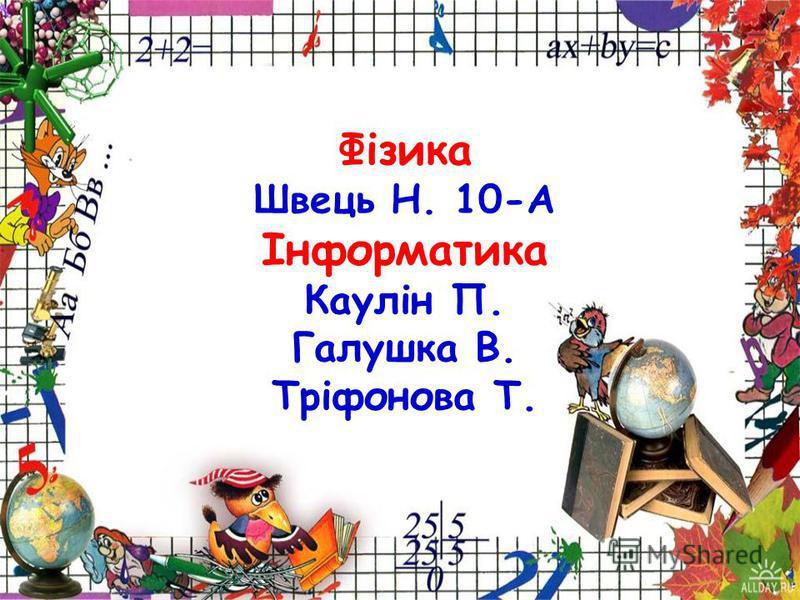 Фізика Швець Н. 10-А Інформатика Каулін П. Галушка В. Тріфонова Т.