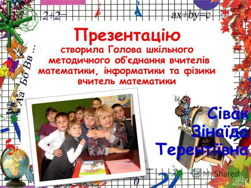 Презентацію створила Голова шкільного методичного обєднання вчителів математики, інформатики та фізики учитель математики Сівак Зінаїда Терентіївна
