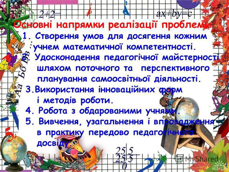 Основні напрямки реалізації проблемы: 1. Створення умов для досягення кожным учнем математичної компетентності. 2. Удосконадення педагогічної майстерності шляхом поточного та перспективного планування самоосвітньої діяльності. 3. Використання інновац