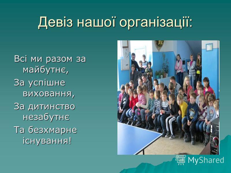 Девіз нашої організації: Всі ми разом за майбутнє, За успішне виховання, За дитинство незабутнє Та безхмарне існування!