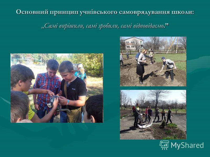Основний принцип учнівського самоврядування школе: Самі вирішили, самі зробили, самі відповідаємо.