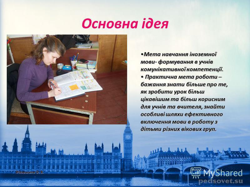 Основна ідея Мета навчання іноземної мови- формування в учнів комунікативної компетенції.Мета навчання іноземної мови- формування в учнів комунікативної компетенції. Практична мета роботи – бажання знати більше про те, як зробити урок більш цікавішим