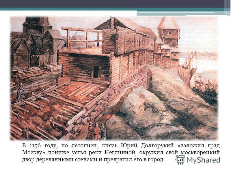 В 1156 году, по летописи, князь Юрий Долгорукий «заложил град Москву» пониже устья реки Неглинной, окружил свой москворецкий двор деревянными стенами и превратил его в город.
