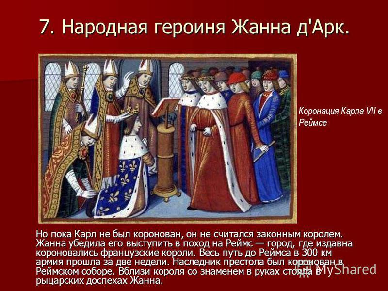 7. Народная героиня Жанна д'Арк. Но пока Карл не был коронован, он не считался законным королем. Жанна убедила его выступить в поход на Реймс город, где издавна короновались французские короли. Весь путь до Реймса в 300 км армия прошла за две недели.