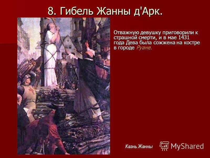 8. Гибель Жанны д'Арк. Отважную девушку приговорили к страшной смерти, и в мае 1431 года Дева была сожжена на костре в городе Руане. Казнь Жанны