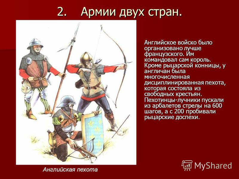 2. Армии двух стран. Английское войско было организовано лучше французского. Им командовал сам король. Кроме рыцарской конницы, у англичан была многочисленная дисциплинированная пехота, которая состояла из свободных крестьян. Пехотинцы-лучники пускал