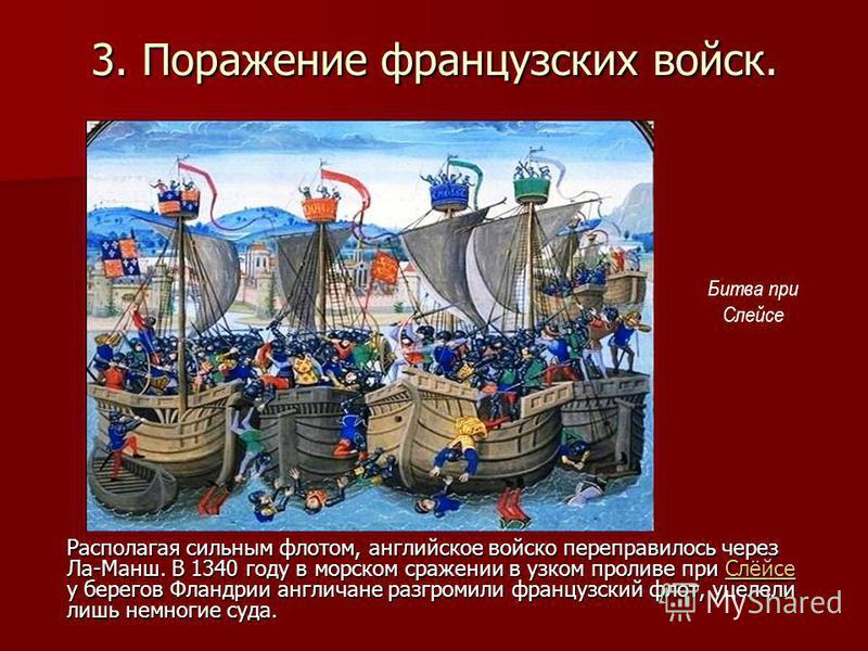 3. Поражение французских войск. Располагая сильным флотом, английское войско переправилось через Ла-Манш. В 1340 году в морском сражении в узком проливе при Слёйсе у берегов Фландрии англичане разгромили французский флот, уцелели лишь немногие суда.