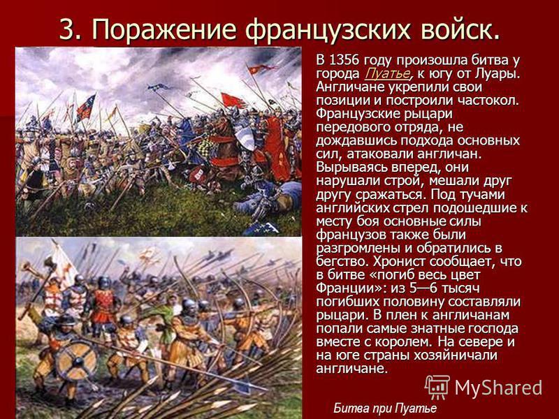 3. Поражение французских войск. В 1356 году произошла битва у города Пуатье, к югу от Луары. Англичане укрепили свои позиции и построили частокол. Французские рыцари передового отряда, не дождавшись подхода основных сил, атаковали англичан. Вырываясь