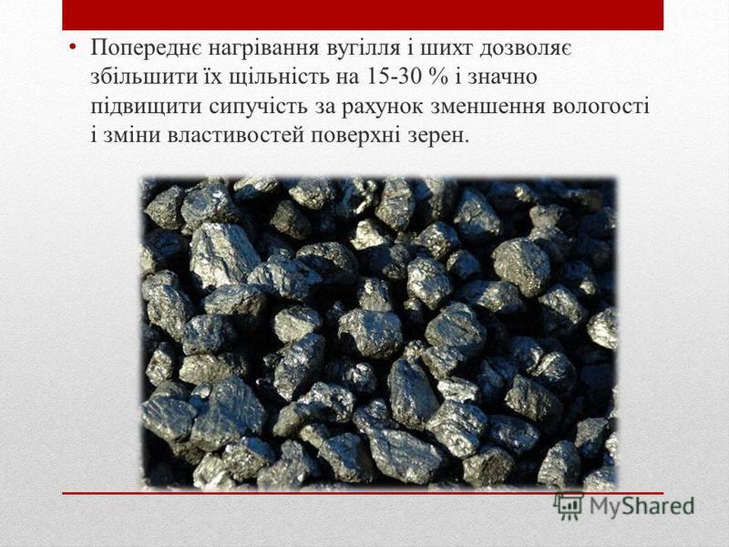 Попереднє нагрівання вугілля і шихт дозволяє збільшити їх щільність на 15-30 % і значной підвищити сипучість за рахунок зменшення вологості і зміни властивостей поверхні зерен.