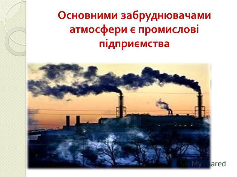 Основними забруднювачами атмосферы є промислові підприємства