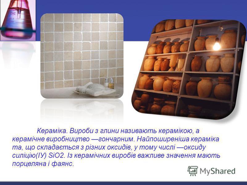 Кераміка. Вироби з глини називають керамікою, а керамічне виробництво гончарным. Найпоширеніша кераміка та, що складддається з різних оксидів, у тому числі оксиду силіцію(ІУ) SiO2. Із керамічних виробів важливе значення мають порцеляна і фаянс.