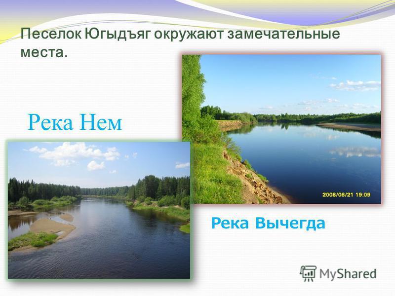 Песелок Югыдъяг окружают замечательные места. Река Вычегда Река Нем