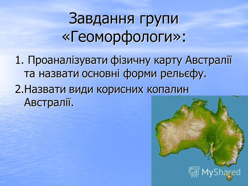 Завдання групи «Геоморфологи»: 1. Проаналізувати фізичну карту Австралії та назвати основні форми рельєфу. 2. Назвати види корисних копалин Австралії.
