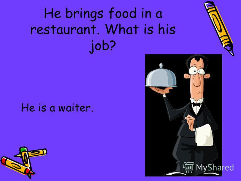 He brings food in a restaurant. What is his job? He is a waiter.