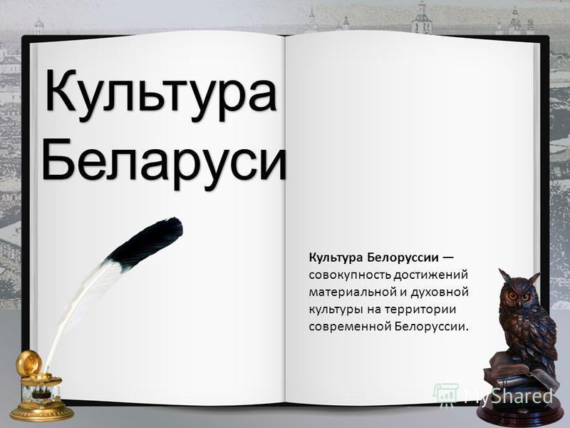 Культура Культура Беларуси Культура Белоруссии совокупность достижений материальной и духовной культуры на территории современной Белоруссии.
