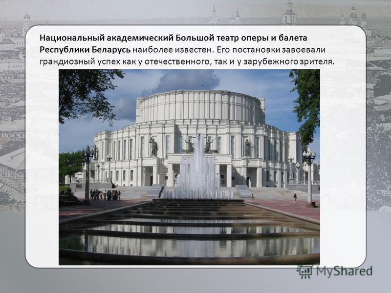 Национальный академический Большой театр оперы и балета Республики Беларусь наиболее известен. Его постановки завоевали грандиозный успех как у отечественного, так и у зарубежного зрителя.