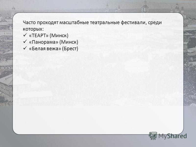 Часто проходят масштабные театральные фестивали, среди которых: «ТЕАРТ» (Минск) «Панорама» (Минск) «Белая вежа» (Брест)