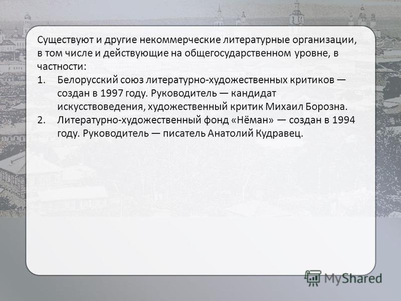 Существуют и другие некоммерческие литературные организации, в том числе и действующие на общегосударственном уровне, в частности: 1. Белорусский союз литературно-художественных критиков создан в 1997 году. Руководитель кандидат искусствоведения, худ