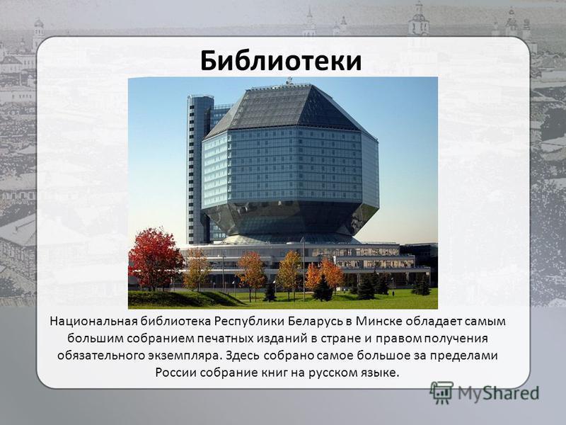 Библиотеки Национальная библиотека Республики Беларусь в Минске обладает самым большим собранием печатных изданий в стране и правом получения обязательного экземпляра. Здесь собрано самое большое за пределами России собрание книг на русском языке.