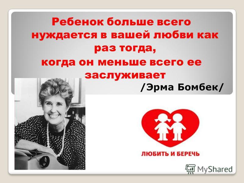 Ребенок больше всего нуждается в вашей любви как раз тогда, когда он меньше всего ее заслуживает /Эрма Бомбек/