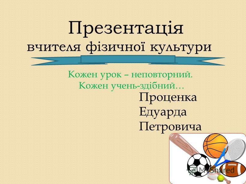 Презентація вчителя фізичної культури Кожен урок – неповторний. Кожен очень-здібний… Проценка Едуарда Петровича
