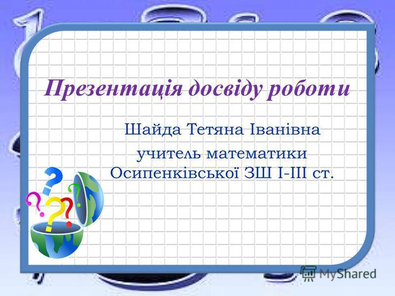 Презентація досвіду роботи Шайда Тетяна Іванівна учитель математики Осипенківської ЗШ І-ІІІ ст.