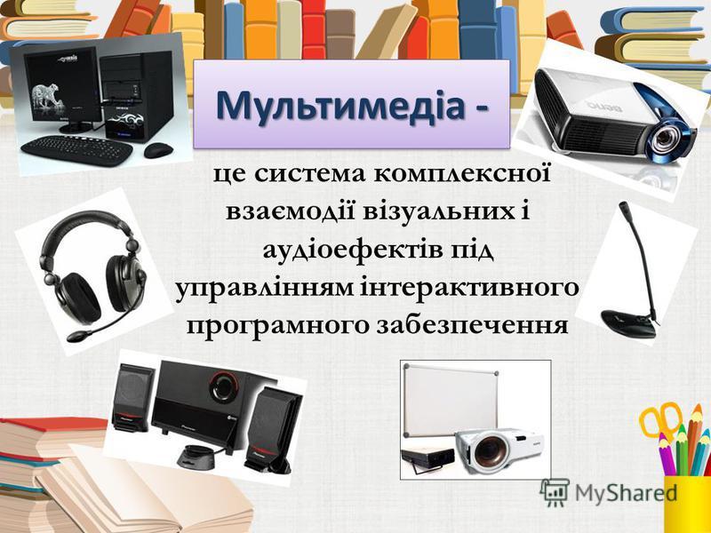 Мультимедіа - це система комплексної взаємодії візуальних і аудіоефектів під управлінням інтерактивного программного забезпечення