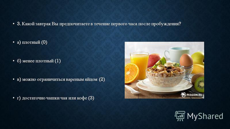 3. Какой завтрак Вы предпочитаете в течение первого часа после пробуждения ? 3. Какой завтрак Вы предпочитаете в течение первого часа после пробуждения ? а ) плотный (0)а ) плотный (0) б ) менее плотный (1)б ) менее плотный (1) в ) можно ограничиться