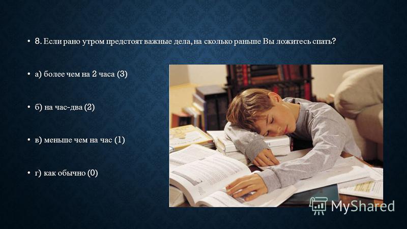 8. Если рано утром предстоят важные дела, на сколько раньше Вы ложитесь спать ? 8. Если рано утром предстоят важные дела, на сколько раньше Вы ложитесь спать ? а ) более чем на 2 часа (3)а ) более чем на 2 часа (3) б ) на час - два (2)б ) на час - дв