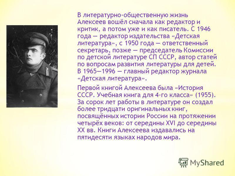 В литературно-общественную жизнь Алексеев вошёл сначала как редактор и критик, а потом уже и как писатель. С 1946 года редактор издательства «Детская литература», с 1950 года ответственный секретарь, позже председатель Комиссии по детской литературе