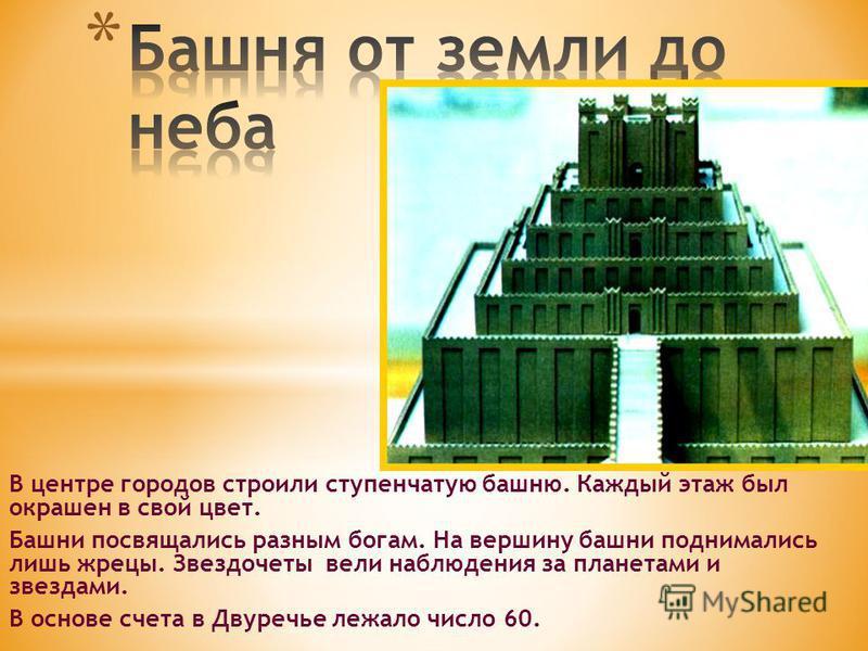 В центре городов строили ступенчатую башню. Каждый этаж был окрашен в свой цвет. Башни посвящались разным богам. На вершину башни поднимались лишь жрецы. Звездочеты вели наблюдения за планетами и звездами. В основе счета в Двуречье лежало число 60.