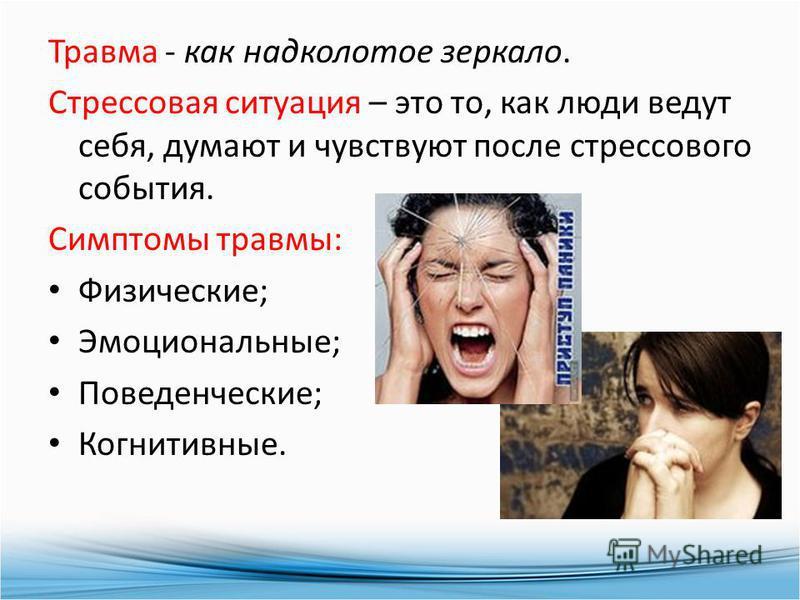 Травма - как надколотое зеркало. Стрессовая ситуация – это то, как люди ведут себя, думают и чувствуют после стрессового события. Симптомы травмы: Физические; Эмоциональные; Поведенческие; Когнитивные.