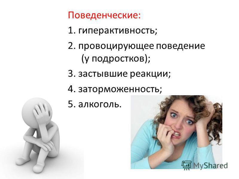 Поведенческие: 1. гиперактивность; 2. провоцирующее поведение (у подростков); 3. застывшие реакции; 4. заторможенность; 5. алкоголь.