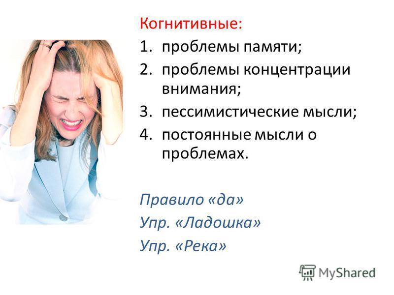 Когнитивные: 1. проблемы памяти; 2. проблемы концентрации внимания; 3. пессимистические мысли; 4. постоянные мысли о проблемах. Правило «да» Упр. «Ладошка» Упр. «Река»
