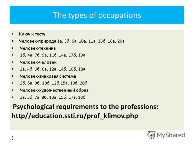 The types of occupations Ключ к тесту Человек-природа 1 а, 3 б, 6 а, 10 а, 11 а, 13 б, 16 а, 20 а Человек-техника 1 б, 4 а, 7 б, 9 а, 11 б, 14 а, 17 б, 19 а Человек-человек 2 а, 4 б, 6 б, 8 а, 12 а, 14 б, 16 б, 18 а Человек-знаковая система 2 б, 5 а,