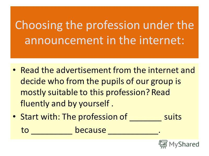Choosing the profession under the announcement in the internet: Read the advertisement from the internet and decide who from the pupils of our group is mostly suitable to this profession? Read fluently and by yourself. Start with: The profession of _
