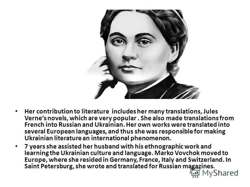 Her contribution to literature includes her many translations, Jules Vernes novels, which are very popular. She also made translations from French into Russian and Ukrainian. Her own works were translated into several European languages, and thus she