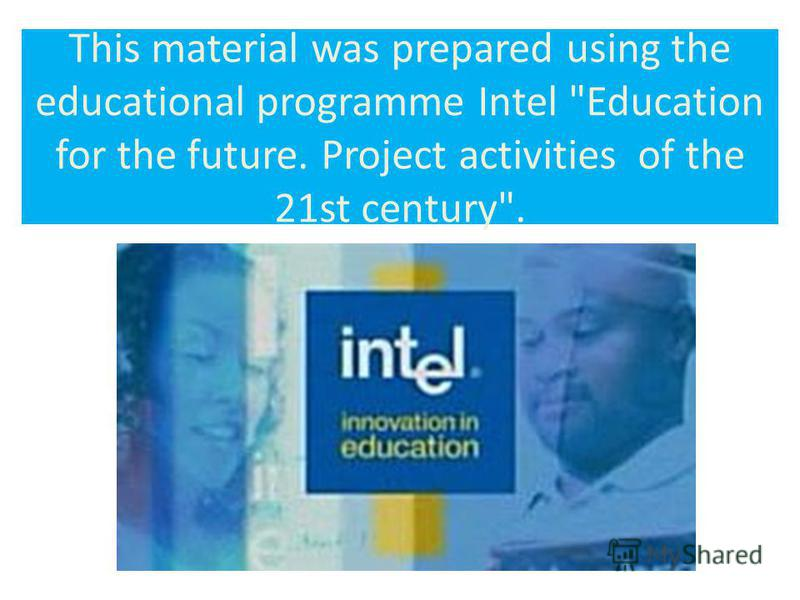 This material was prepared using the educational programme Intel Education for the future. Project activities of the 21st century.