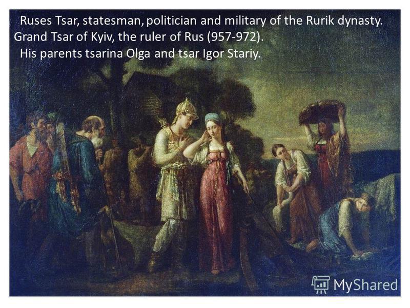 Ruses Tsar, statesman, politician and military of the Rurik dynasty. Grand Tsar of Kyiv, the ruler of Rus (957-972). His parents tsarina Olga and tsar Igor Stariy.