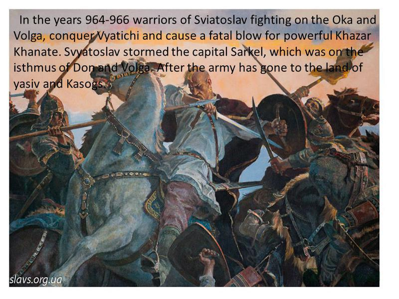 In the years 964-966 warriors of Sviatoslav fighting on the Oka and Volga, conquer Vyatichi and cause a fatal blow for powerful Khazar Khanate. Svyatoslav stormed the capital Sarkel, which was on the isthmus of Don and Volga. After the army has gone