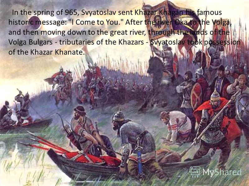 In the spring of 965, Svyatoslav sent Khazar Khagan his famous historic message: