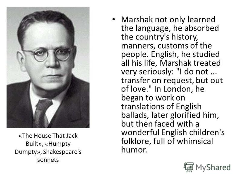 «The House That Jack Built», «Humpty Dumpty», Shakespeare's sonnets Marshak not only learned the language, he absorbed the country's history, manners, customs of the people. English, he studied all his life, Marshak treated very seriously: