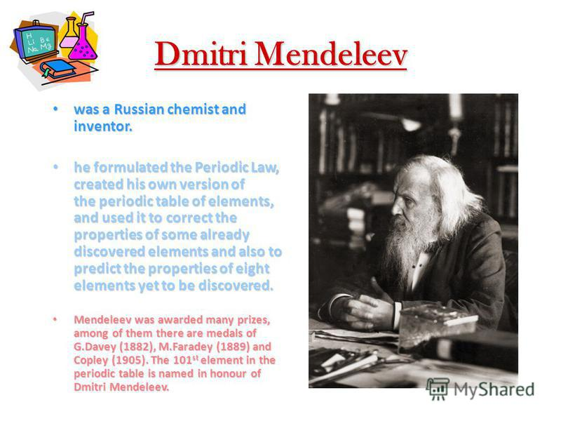 Dmitri Mendeleev was a Russian chemist and inventor. was a Russian chemist and inventor. he formulated the Periodic Law, created his own version of the periodic table of elements, and used it to correct the properties of some already discovered eleme