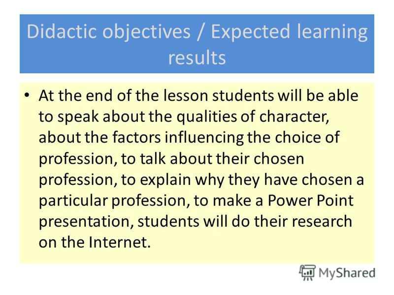 Didactic objectives / Expected learning results At the end of the lesson students will be able to speak about the qualities of character, about the factors influencing the choice of profession, to talk about their chosen profession, to explain why th