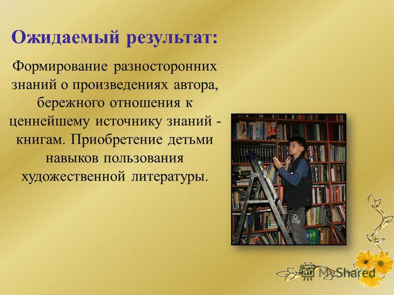 Ожидаемый результат: Формирование разносторонних знаний о произведениях автора, бережного отношения к ценнейшему источнику знаний - книгам. Приобретение детьми навыков пользования художественной литературы.